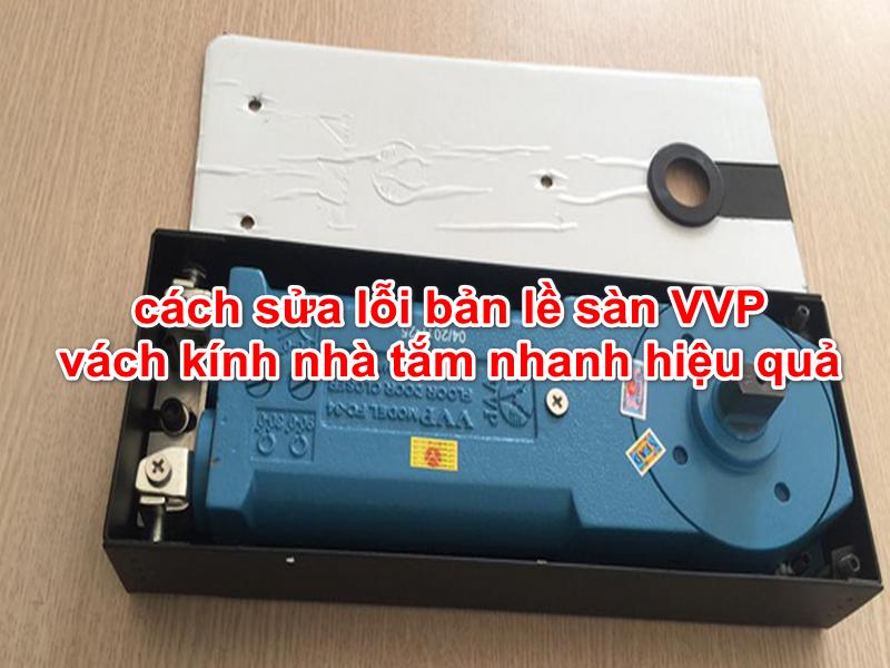 cách sửa lỗi bản lề sàn VVP vách kính nhà tắm nhanh hiệu quả
